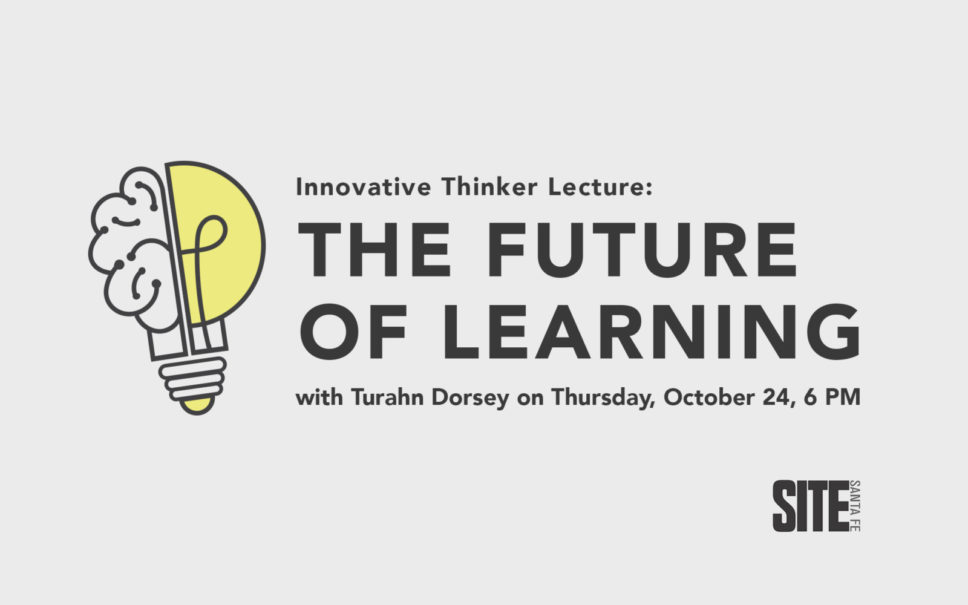 INNOVATIVE THINKER LECTURE The Future of Learning with Turahn Dorsey @ SITE Santa Fe | Santa Fe | New Mexico | United States